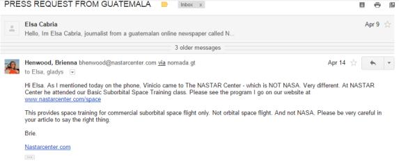 """TRADUCCIÓN: """"Hola Elsa. Como mencione por teléfono hoy, Vinicio vino al NASTAR Center - que NO es NASA. Muy diferente. En NASTAR Center el participó de nuestra clase de Entrenamiento Suborbital Espacial Básico. Por favor, ver el programa I en nuestro sitio de internet en: www.nastarcenter.com/space Esto ofrece entrenamiento espacial para vuelos espaciales comerciales suborbitales únicamente. No vuelos espaciales orbitales. Y no de NASA. Por favor, ser muy cuidadosa en su artículo para decir lo correcto. Brie."""""""